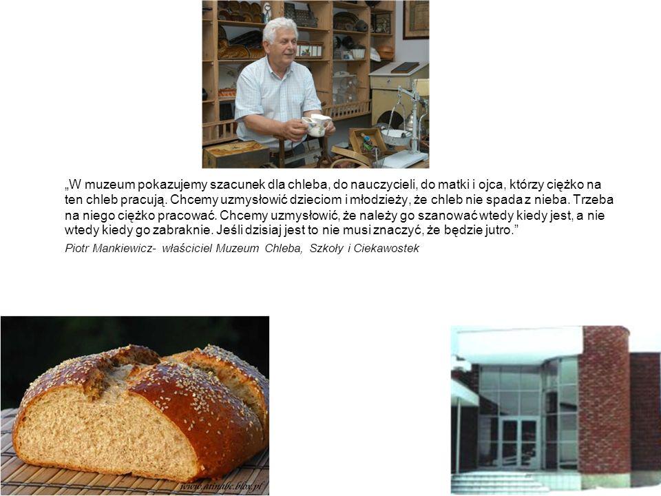 """""""W muzeum pokazujemy szacunek dla chleba, do nauczycieli, do matki i ojca, którzy ciężko na ten chleb pracują. Chcemy uzmysłowić dzieciom i młodzieży, że chleb nie spada z nieba. Trzeba na niego ciężko pracować. Chcemy uzmysłowić, że należy go szanować wtedy kiedy jest, a nie wtedy kiedy go zabraknie. Jeśli dzisiaj jest to nie musi znaczyć, że będzie jutro."""