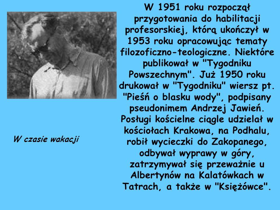 W 1951 roku rozpoczął przygotowania do habilitacji profesorskiej, którą ukończył w 1953 roku opracowując tematy filozoficzno-teologiczne. Niektóre publikował w Tygodniku Powszechnym . Już 1950 roku drukował w Tygodniku wiersz pt. Pieśń o blasku wody , podpisany pseudonimem Andrzej Jawień. Posługi kościelne ciągle udzielał w kościołach Krakowa, na Podhalu, robił wycieczki do Zakopanego, odbywał wyprawy w góry, zatrzymywał się przeważnie u Albertynów na Kalatówkach w Tatrach, a także w Księżówce .