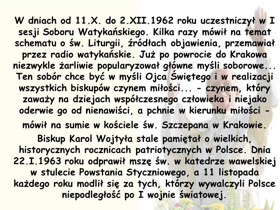 W dniach od 11.X. do 2.XII.1962 roku uczestniczył w I sesji Soboru Watykańskiego. Kilka razy mówił na temat schematu o św. Liturgii, źródłach objawienia, przemawiał przez radio watykańskie. Już po powrocie do Krakowa niezwykle żarliwie popularyzował główne myśli soborowe... Ten sobór chce być w myśli Ojca Świętego i w realizacji wszystkich biskupów czynem miłości... - czynem, który zaważy na dziejach współczesnego człowieka i niejako oderwie go od nienawiści, a pchnie w kierunku miłości - mówił na sumie w kościele św. Szczepana w Krakowie.