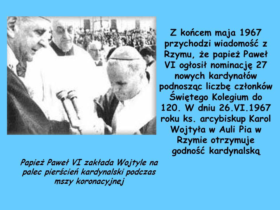 Z końcem maja 1967 przychodzi wiadomość z Rzymu, że papież Paweł VI ogłosił nominację 27 nowych kardynałów podnosząc liczbę członków Świętego Kolegium do 120. W dniu 26.VI.1967 roku ks. arcybiskup Karol Wojtyła w Auli Pia w Rzymie otrzymuje godność kardynalską