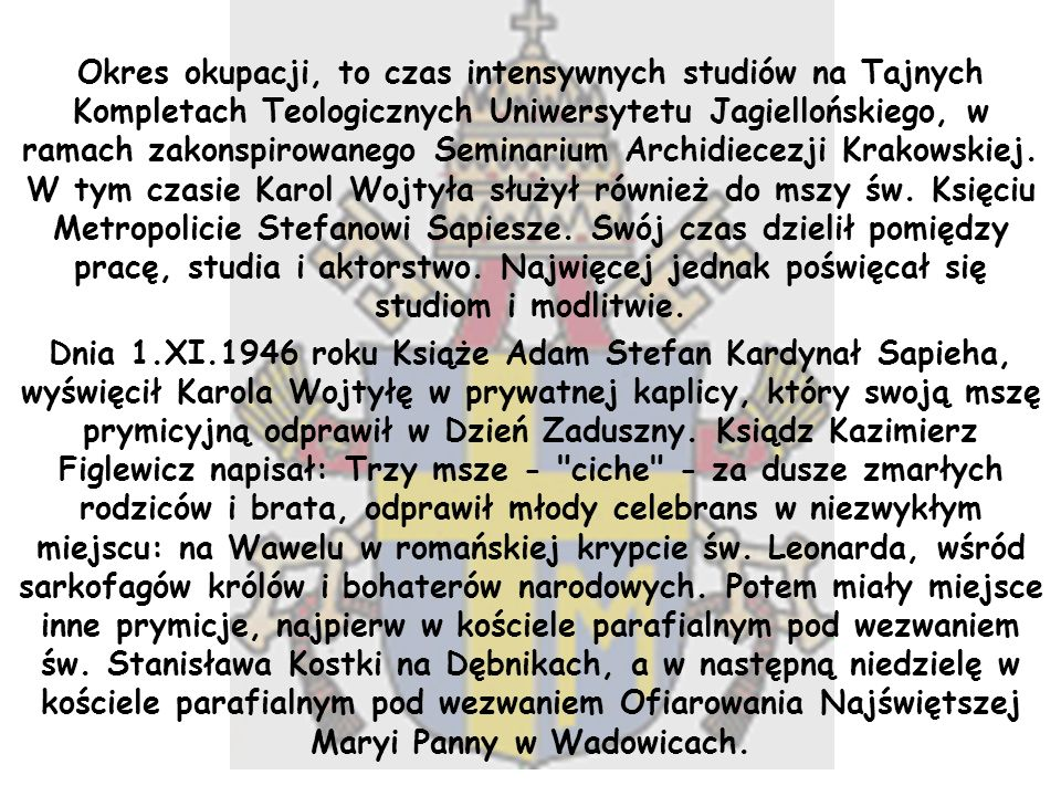 Okres okupacji, to czas intensywnych studiów na Tajnych Kompletach Teologicznych Uniwersytetu Jagiellońskiego, w ramach zakonspirowanego Seminarium Archidiecezji Krakowskiej. W tym czasie Karol Wojtyła służył również do mszy św. Księciu Metropolicie Stefanowi Sapiesze. Swój czas dzielił pomiędzy pracę, studia i aktorstwo. Najwięcej jednak poświęcał się studiom i modlitwie.