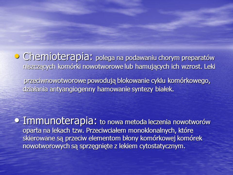 Chemioterapia: polega na podawaniu chorym preparatów niszczących komórki nowotworowe lub hamujących ich wzrost. Leki