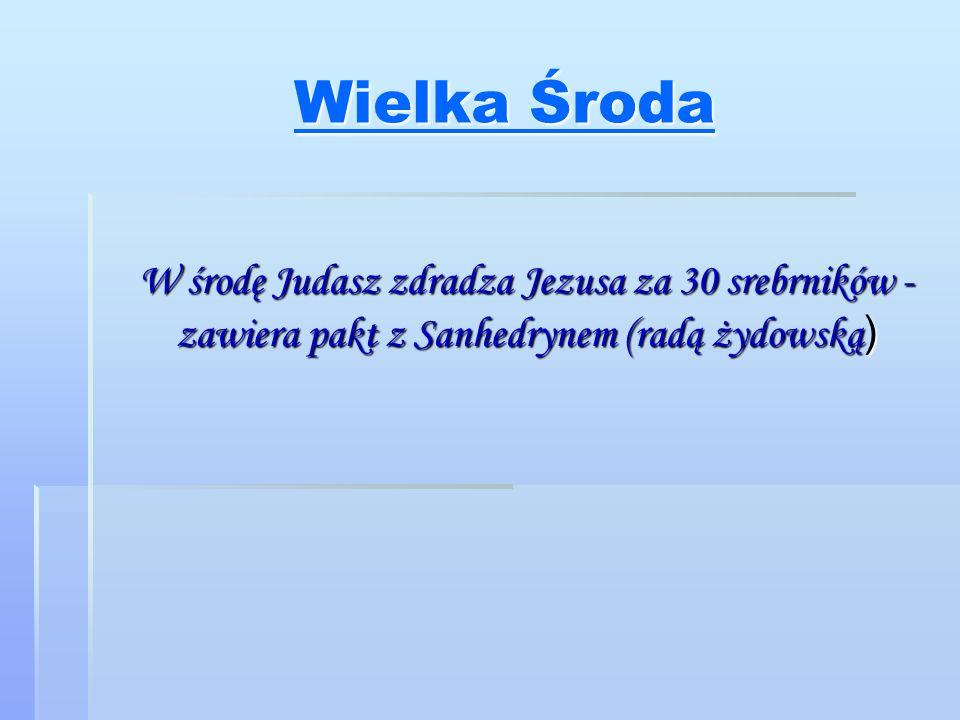 Wielka Środa W środę Judasz zdradza Jezusa za 30 srebrników - zawiera pakt z Sanhedrynem (radą żydowską)