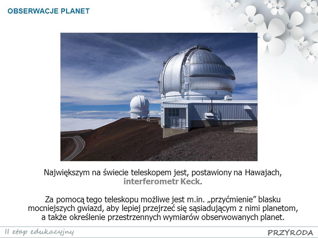 OBSERWACJE PLANET Największym na świecie teleskopem jest, postawiony na Hawajach, interferometr Keck.