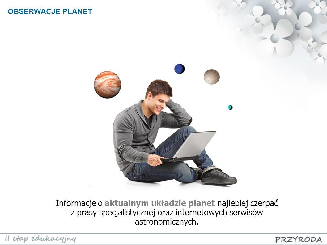 OBSERWACJE PLANET Informacje o aktualnym układzie planet najlepiej czerpać z prasy specjalistycznej oraz internetowych serwisów astronomicznych.