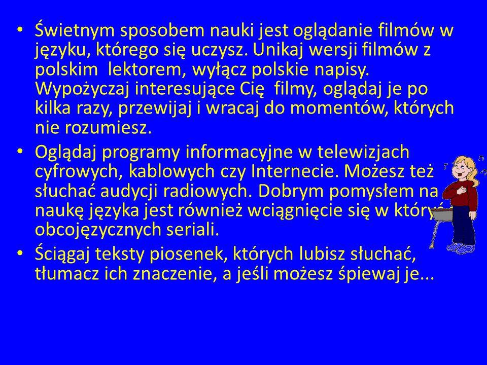 Świetnym sposobem nauki jest oglądanie filmów w języku, którego się uczysz. Unikaj wersji filmów z polskim lektorem, wyłącz polskie napisy. Wypożyczaj interesujące Cię filmy, oglądaj je po kilka razy, przewijaj i wracaj do momentów, których nie rozumiesz.
