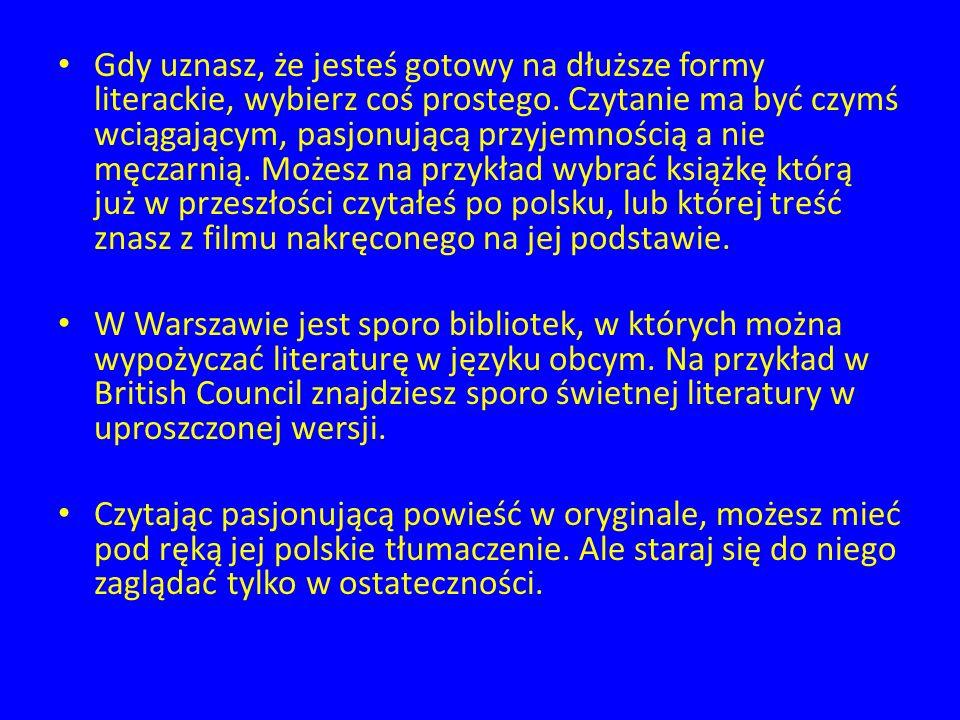 Gdy uznasz, że jesteś gotowy na dłuższe formy literackie, wybierz coś prostego. Czytanie ma być czymś wciągającym, pasjonującą przyjemnością a nie męczarnią. Możesz na przykład wybrać książkę którą już w przeszłości czytałeś po polsku, lub której treść znasz z filmu nakręconego na jej podstawie.