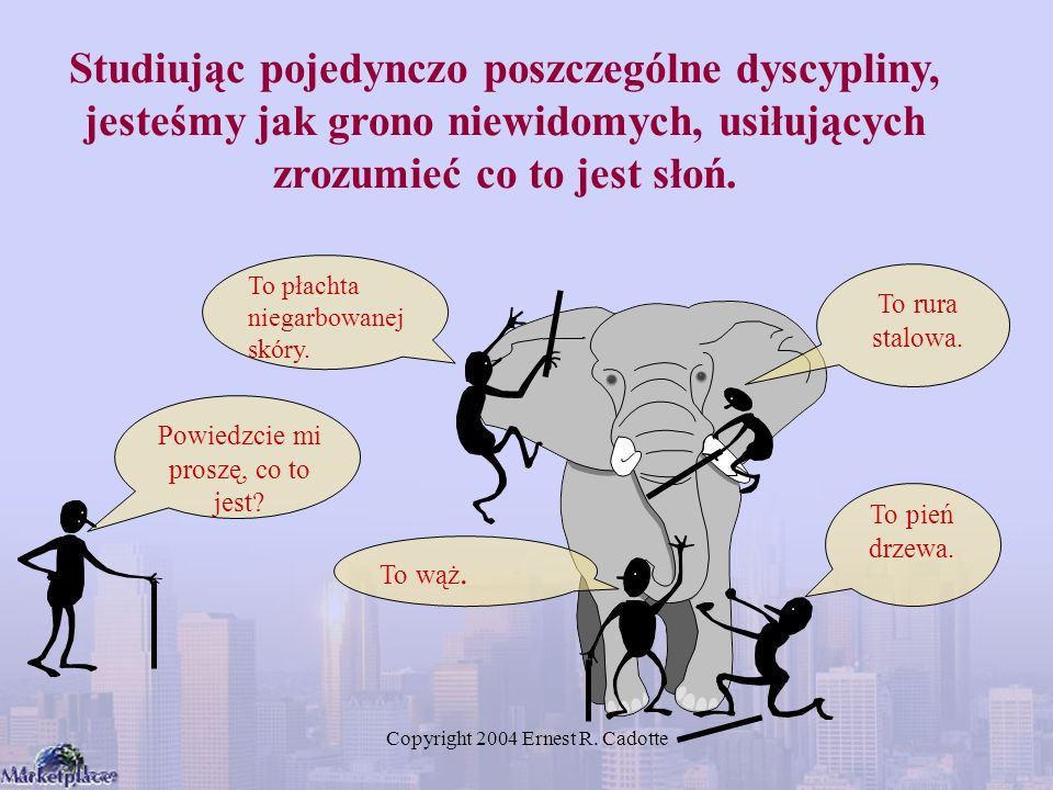 Studiując pojedynczo poszczególne dyscypliny, jesteśmy jak grono niewidomych, usiłujących zrozumieć co to jest słoń.