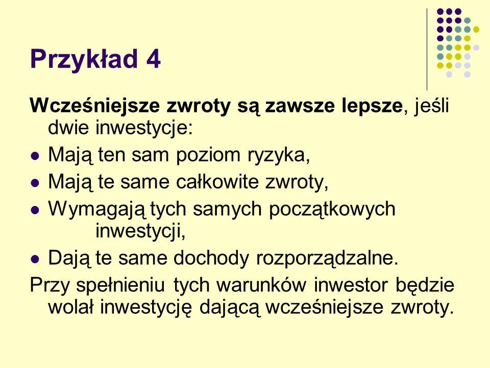 Przykład 4 Wcześniejsze zwroty są zawsze lepsze, jeśli dwie inwestycje: Mają ten sam poziom ryzyka,