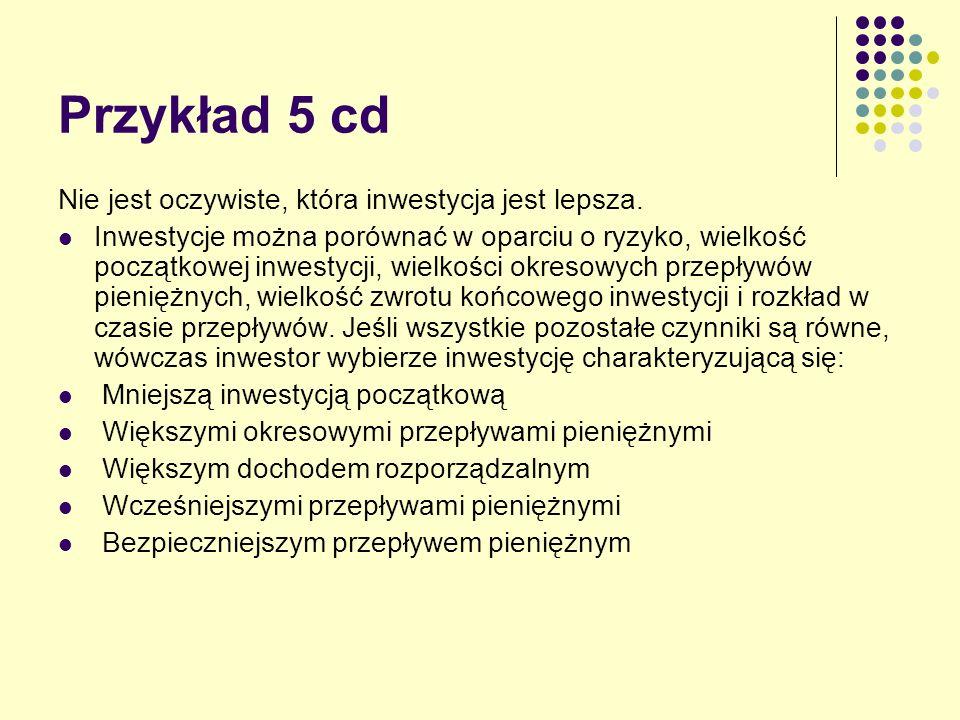 Przykład 5 cd Nie jest oczywiste, która inwestycja jest lepsza.