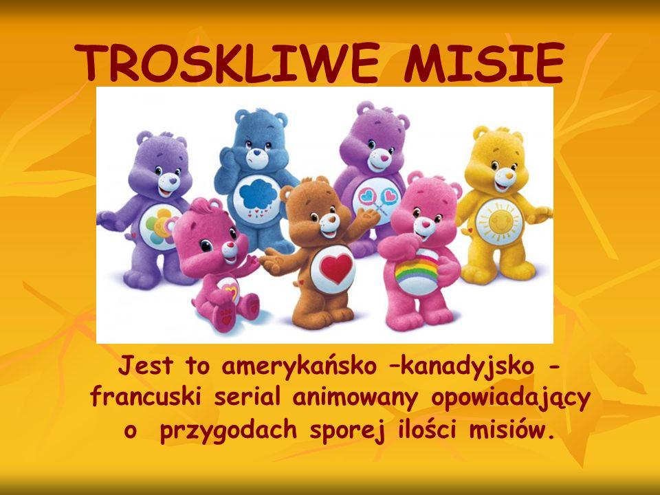 TROSKLIWE MISIE Jest to amerykańsko –kanadyjsko -francuski serial animowany opowiadający o przygodach sporej ilości misiów.