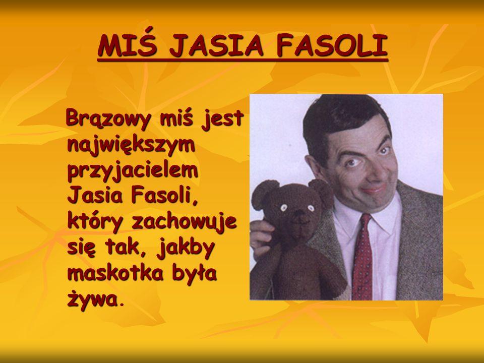 MIŚ JASIA FASOLI Brązowy miś jest największym przyjacielem Jasia Fasoli, który zachowuje się tak, jakby maskotka była żywa.
