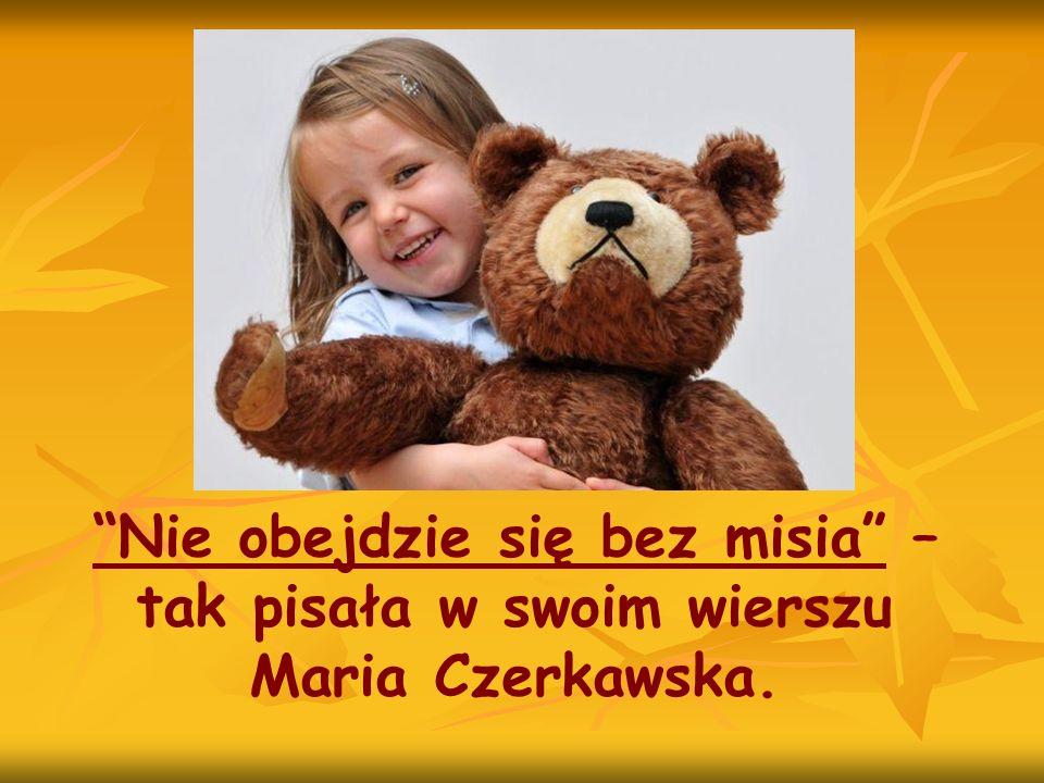 Nie obejdzie się bez misia – tak pisała w swoim wierszu Maria Czerkawska.