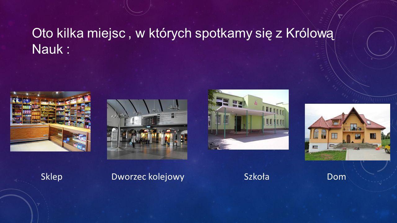 Oto kilka miejsc , w których spotkamy się z Królową Nauk :