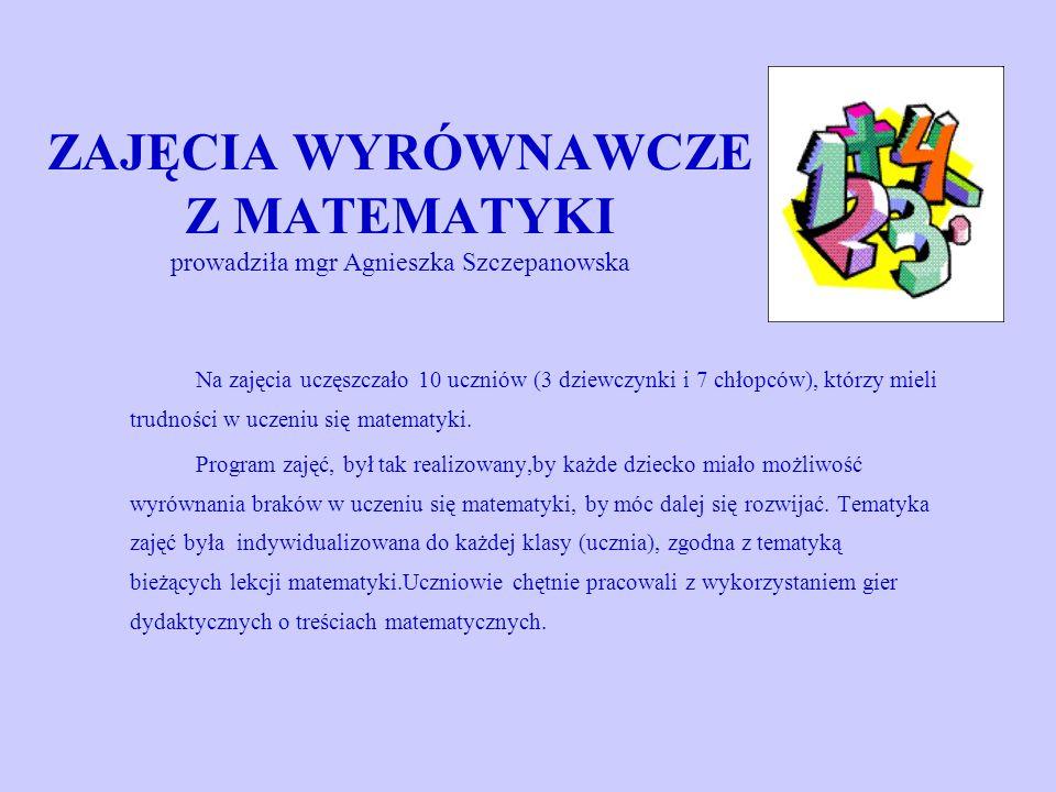 ZAJĘCIA WYRÓWNAWCZE Z MATEMATYKI prowadziła mgr Agnieszka Szczepanowska