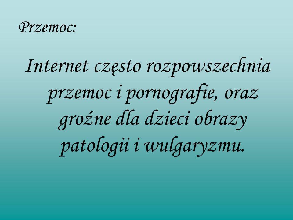Przemoc: Internet często rozpowszechnia przemoc i pornografie, oraz groźne dla dzieci obrazy patologii i wulgaryzmu.