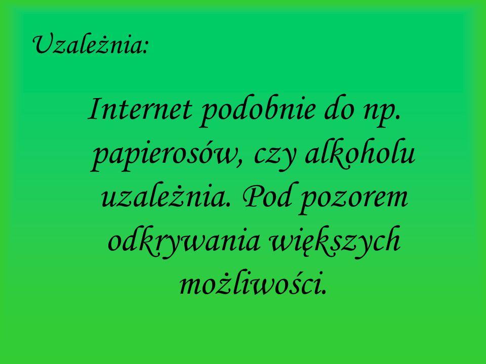 Uzależnia: Internet podobnie do np. papierosów, czy alkoholu uzależnia.
