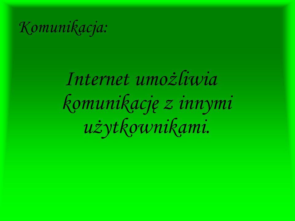 Internet umożliwia komunikację z innymi użytkownikami.