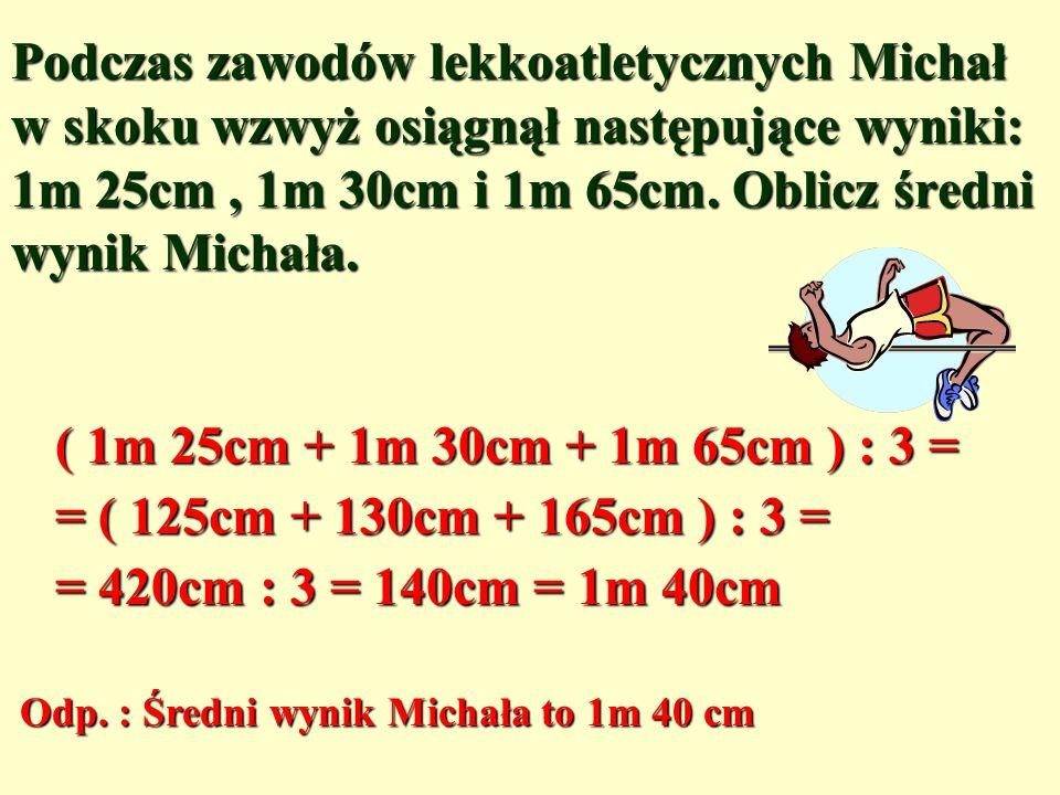 Podczas zawodów lekkoatletycznych Michał w skoku wzwyż osiągnął następujące wyniki: 1m 25cm , 1m 30cm i 1m 65cm. Oblicz średni wynik Michała.