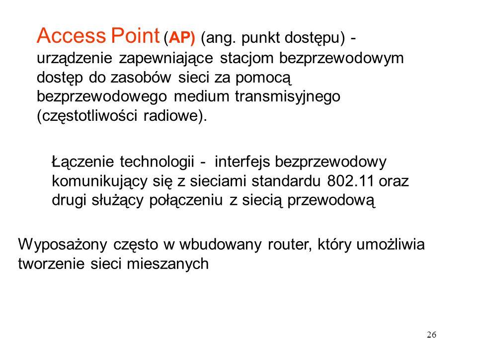 Access Point (AP) (ang. punkt dostępu) - urządzenie zapewniające stacjom bezprzewodowym dostęp do zasobów sieci za pomocą bezprzewodowego medium transmisyjnego (częstotliwości radiowe).