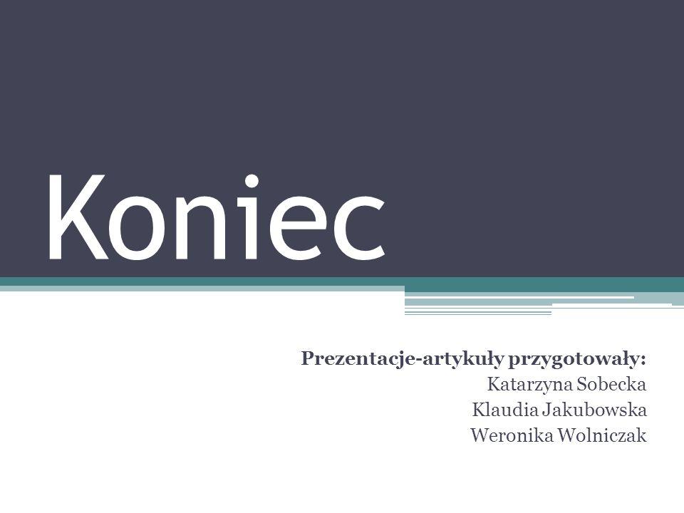 Koniec Prezentacje-artykuły przygotowały: Katarzyna Sobecka