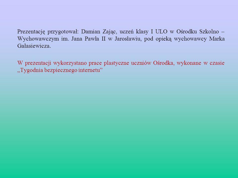 Prezentację przygotował: Damian Zając, uczeń klasy I ULO w Ośrodku Szkolno – Wychowawczym im. Jana Pawła II w Jarosławiu, pod opieką wychowawcy Marka Gałasiewicza.