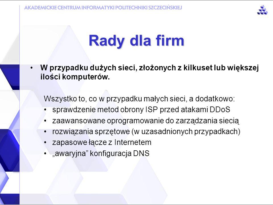 Rady dla firm W przypadku dużych sieci, złożonych z kilkuset lub większej ilości komputerów. Wszystko to, co w przypadku małych sieci, a dodatkowo: