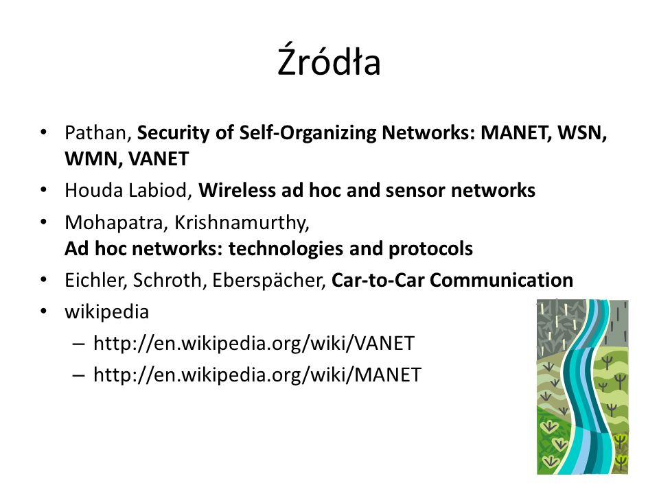 Źródła Pathan, Security of Self-Organizing Networks: MANET, WSN, WMN, VANET. Houda Labiod, Wireless ad hoc and sensor networks.
