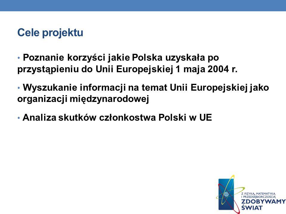Cele projektu Poznanie korzyści jakie Polska uzyskała po przystąpieniu do Unii Europejskiej 1 maja 2004 r.