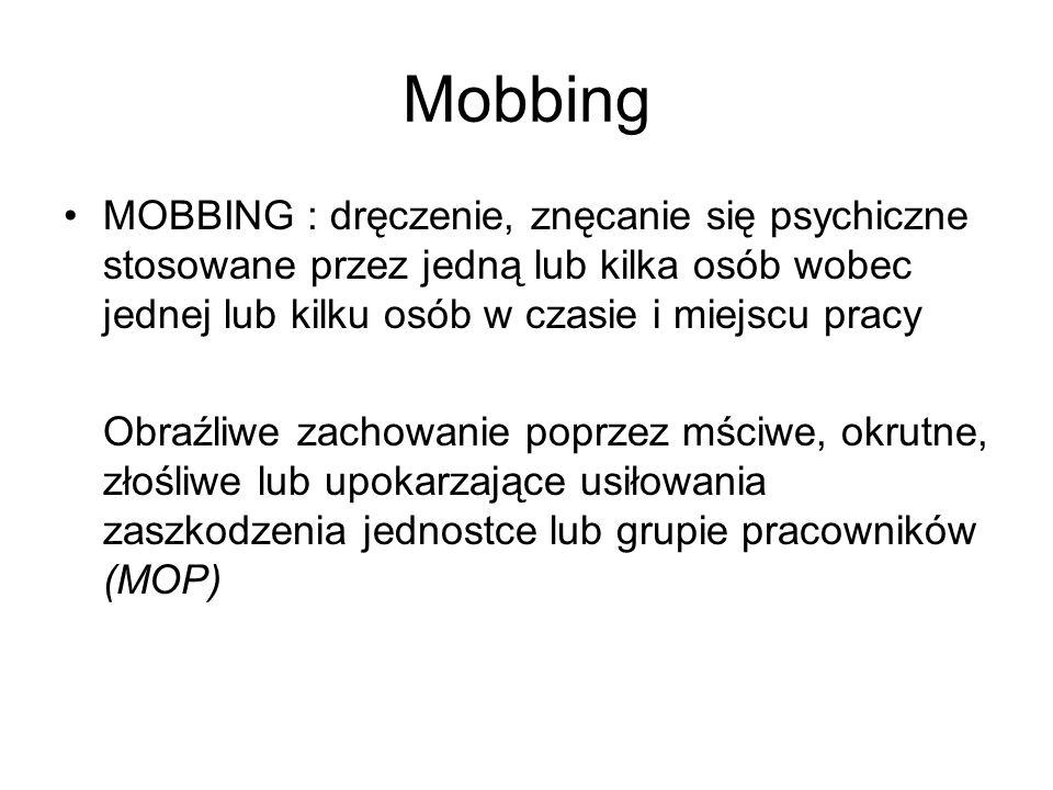 Mobbing MOBBING : dręczenie, znęcanie się psychiczne stosowane przez jedną lub kilka osób wobec jednej lub kilku osób w czasie i miejscu pracy.