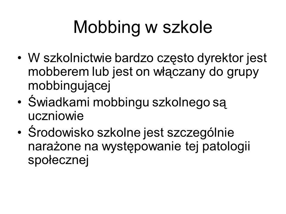 Mobbing w szkole W szkolnictwie bardzo często dyrektor jest mobberem lub jest on włączany do grupy mobbingującej.