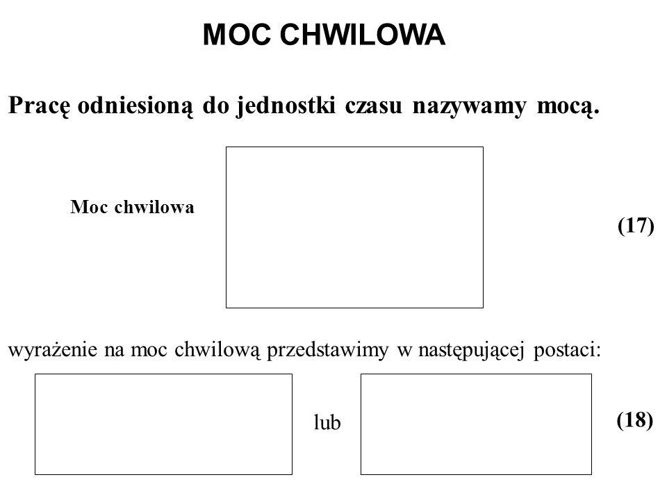 MOC CHWILOWA Pracę odniesioną do jednostki czasu nazywamy mocą. (17)