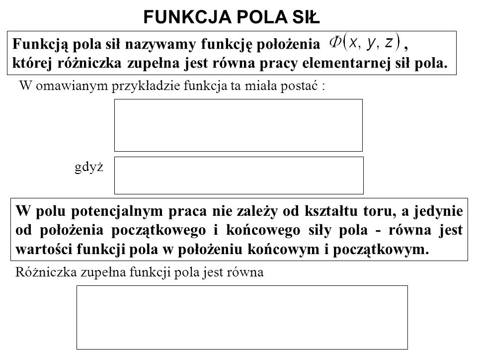 FUNKCJA POLA SIŁ Funkcją pola sił nazywamy funkcję położenia , której różniczka zupełna jest równa pracy elementarnej sił pola.