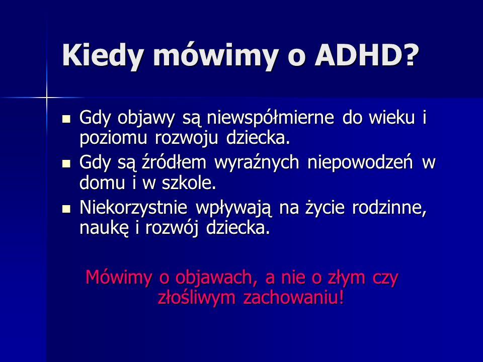 Kiedy mówimy o ADHD Gdy objawy są niewspółmierne do wieku i poziomu rozwoju dziecka. Gdy są źródłem wyraźnych niepowodzeń w domu i w szkole.