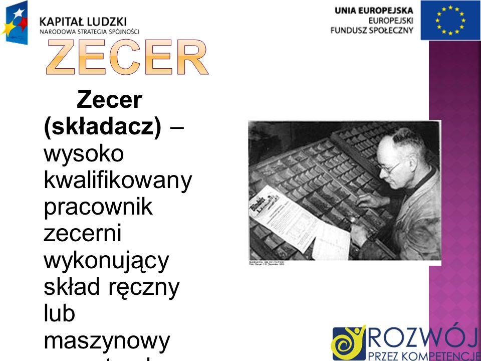 Zecer Zecer (składacz) – wysoko kwalifikowany pracownik zecerni wykonujący skład ręczny lub maszynowy na potrzeby druku typograficznego.