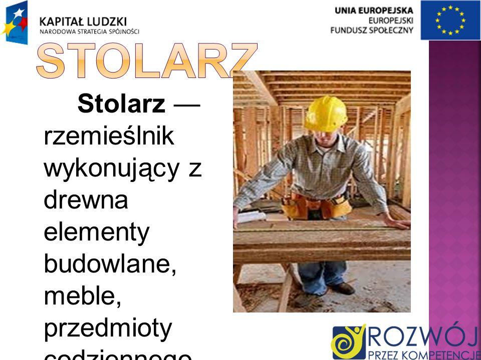 Stolarz Stolarz — rzemieślnik wykonujący z drewna elementy budowlane, meble, przedmioty codziennego użytku.