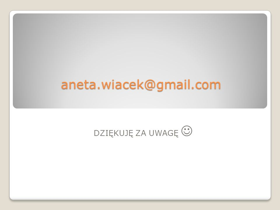 aneta.wiacek@gmail.com DZIĘKUJĘ ZA UWAGĘ 