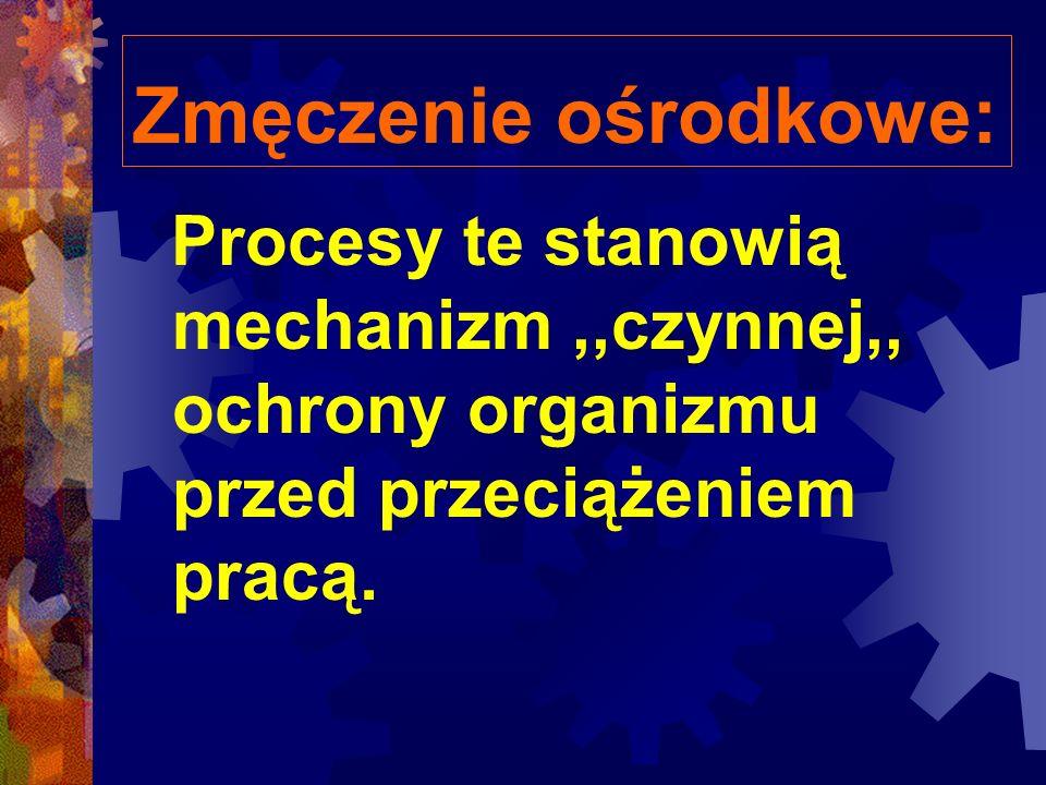 Zmęczenie ośrodkowe: Procesy te stanowią mechanizm ,,czynnej,, ochrony organizmu przed przeciążeniem pracą.