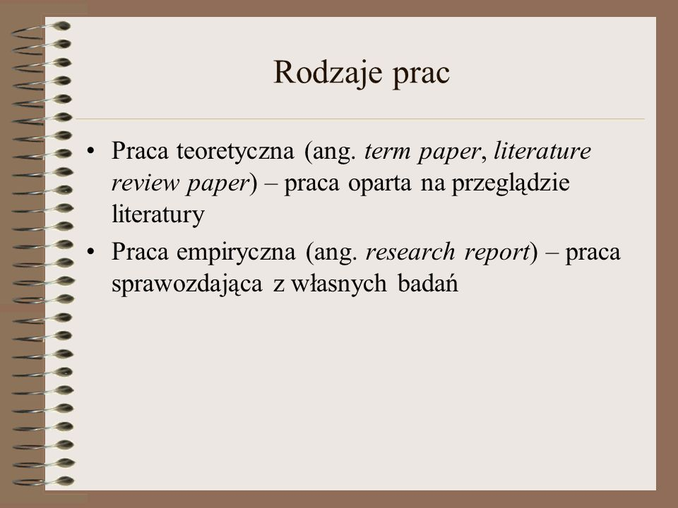 Rodzaje prac Praca teoretyczna (ang. term paper, literature review paper) – praca oparta na przeglądzie literatury.