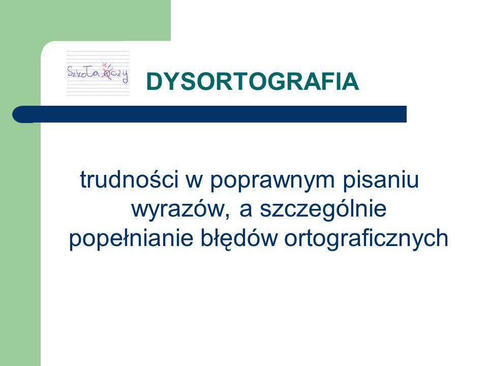 DYSORTOGRAFIA trudności w poprawnym pisaniu wyrazów, a szczególnie popełnianie błędów ortograficznych.