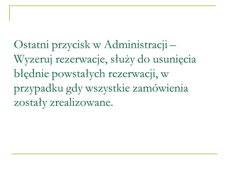 Ostatni przycisk w Administracji – Wyzeruj rezerwacje, służy do usunięcia błędnie powstałych rezerwacji, w przypadku gdy wszystkie zamówienia zostały zrealizowane.