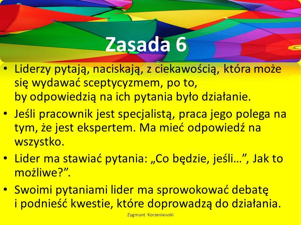 Zasada 6 Liderzy pytają, naciskają, z ciekawością, która może się wydawać sceptycyzmem, po to, by odpowiedzią na ich pytania było działanie.