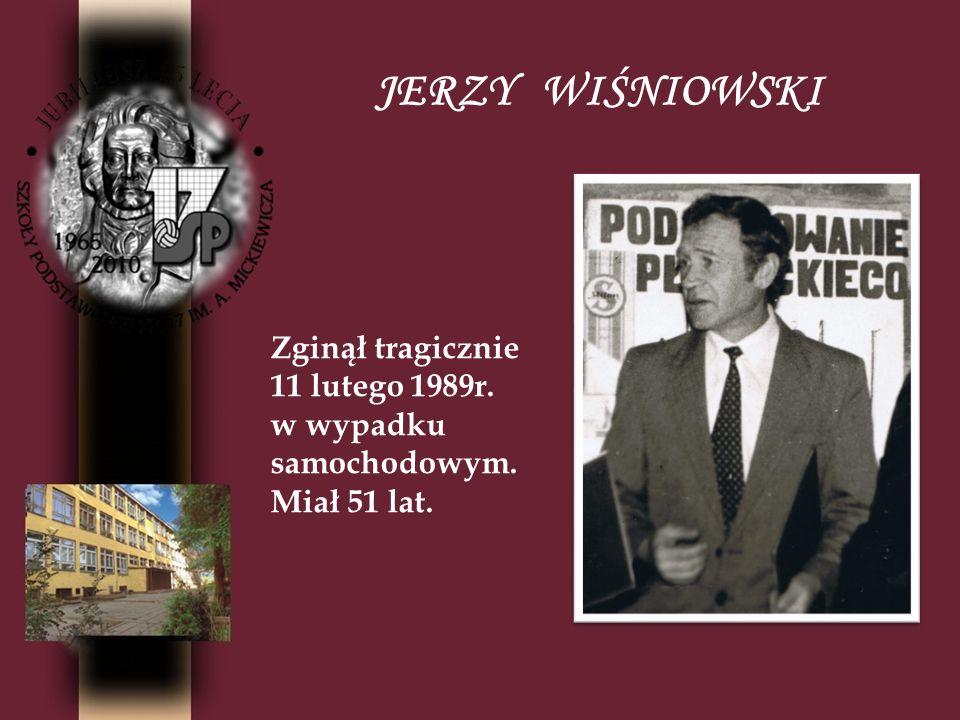 JERZY WIŚNIOWSKI Zginął tragicznie 11 lutego 1989r. w wypadku samochodowym. Miał 51 lat.
