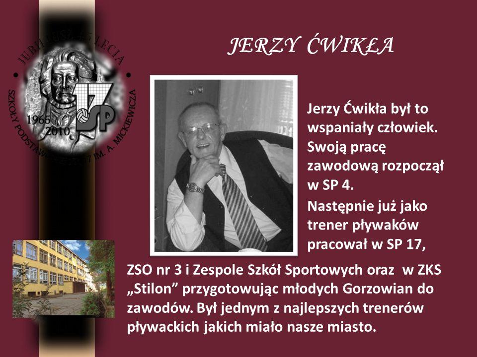 JERZY ĆWIKŁA Jerzy Ćwikła był to wspaniały człowiek. Swoją pracę zawodową rozpoczął w SP 4. Następnie już jako trener pływaków pracował w SP 17,
