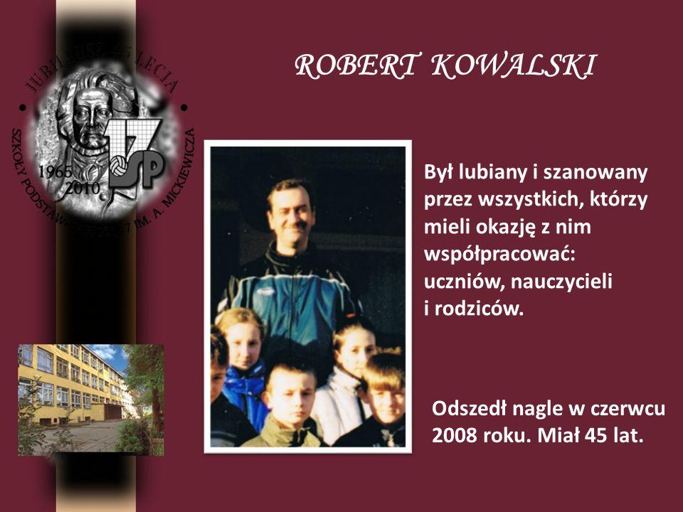 ROBERT KOWALSKI Był lubiany i szanowany przez wszystkich, którzy mieli okazję z nim współpracować: uczniów, nauczycieli i rodziców.