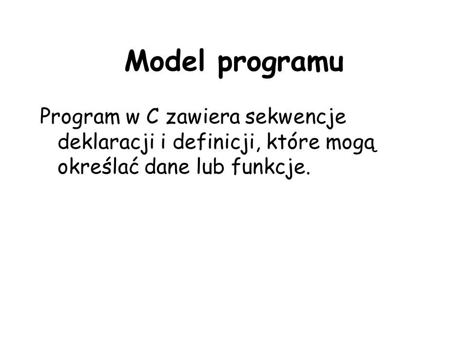 Model programu Program w C zawiera sekwencje deklaracji i definicji, które mogą określać dane lub funkcje.