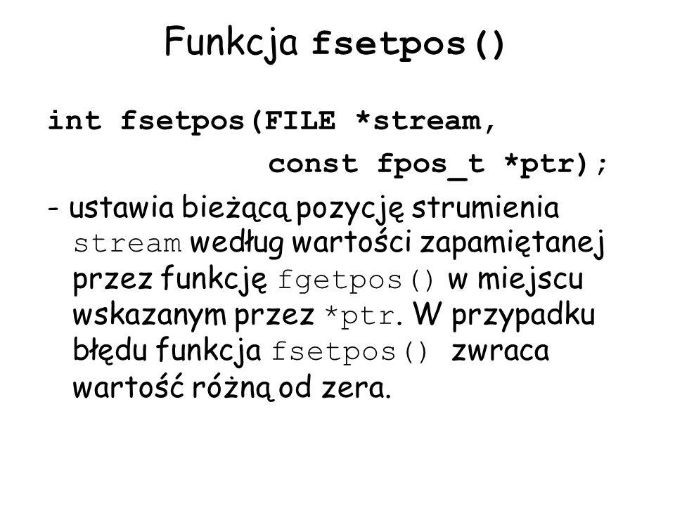 Funkcja fsetpos() int fsetpos(FILE *stream, const fpos_t *ptr);