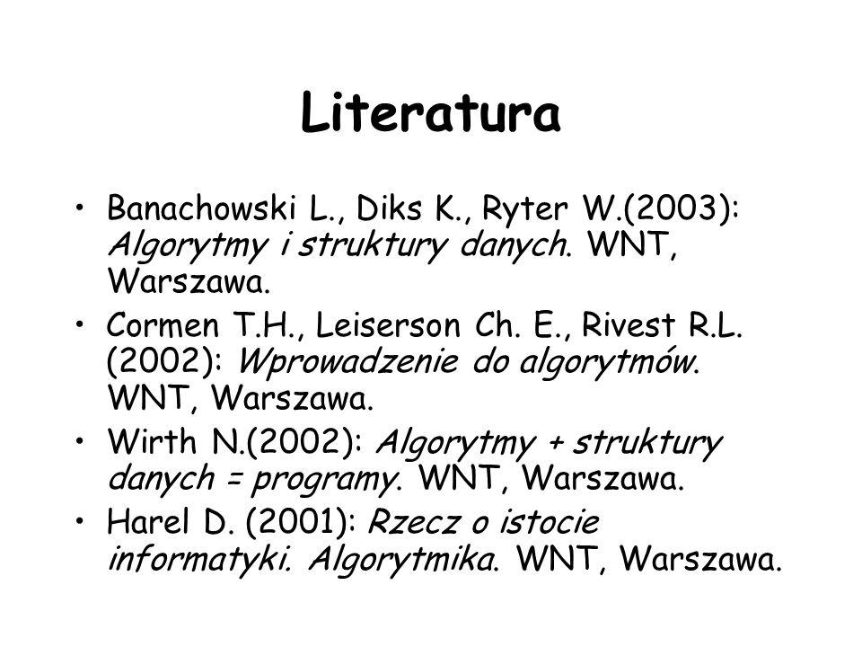 Literatura Banachowski L., Diks K., Ryter W.(2003): Algorytmy i struktury danych. WNT, Warszawa.