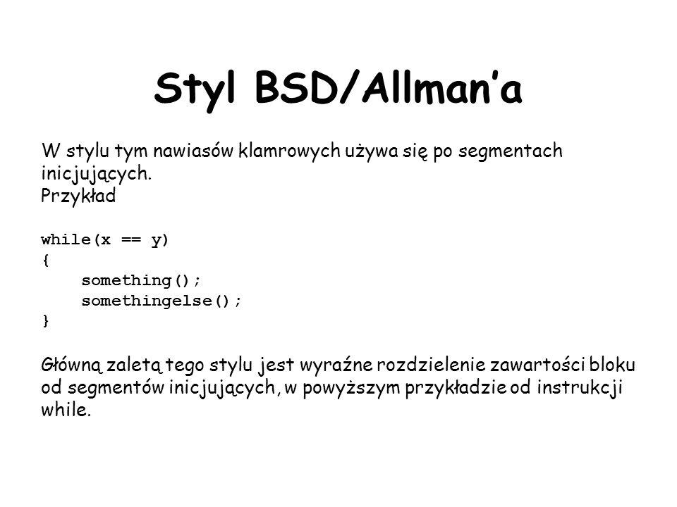 Styl BSD/Allman'a W stylu tym nawiasów klamrowych używa się po segmentach inicjujących. Przykład. while(x == y)