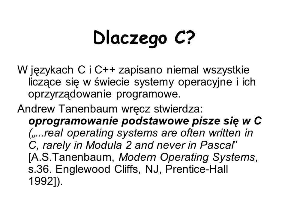 Dlaczego C W językach C i C++ zapisano niemal wszystkie liczące się w świecie systemy operacyjne i ich oprzyrządowanie programowe.
